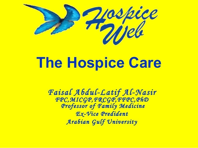 The Hospice Care Faisal Abdul-Latif Al-Nasir FPC,MICGP,FRCGP,FFPC,PhD Professor of Family Medicine Ex-Vice Predident Arabi...