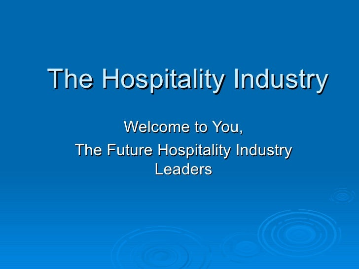 The Hospitality Industry        Welcome to You,  The Future Hospitality Industry            Leaders