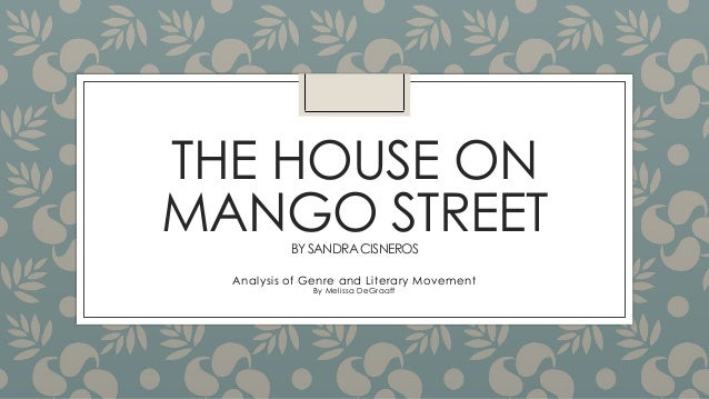 THE HOUSE ON MANGO STREET BY SANDRA CISNEROS  Analysis of Genre and Literary Movement By Melissa DeGraaff