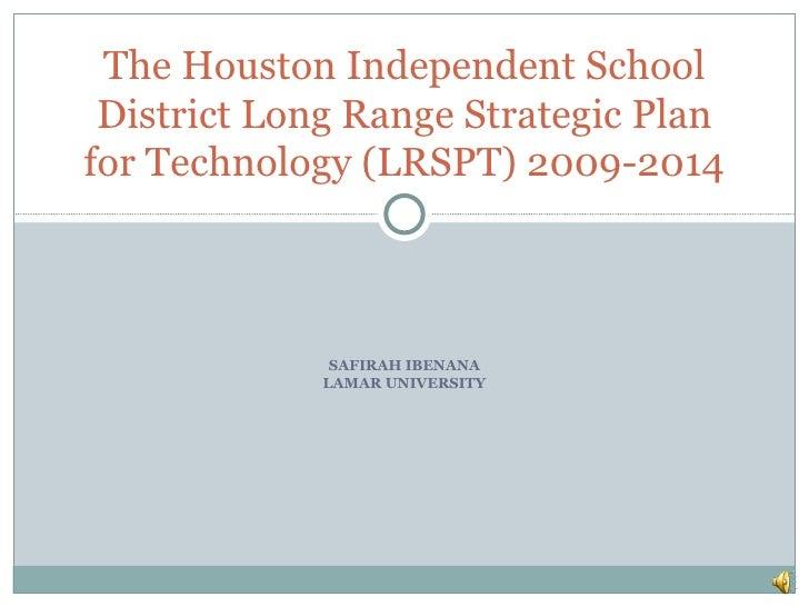 The Houston Independent School District Long Range Strategic Planfor Technology (LRSPT) 2009-2014              SAFIRAH IBE...
