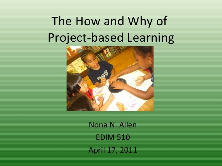 The How and Why of  Project-based Learning Nona N. Allen EDIM 510 April 17, 2011