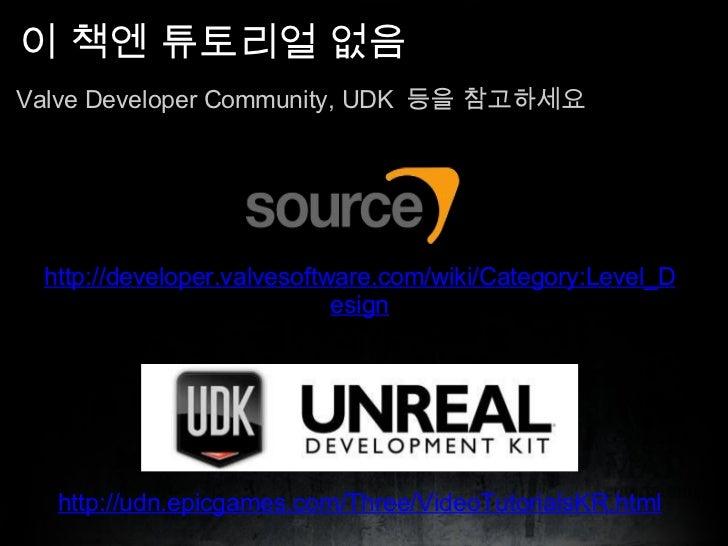 이 책엔 튜토리얼 없음 <ul><li>Valve Developer Community, UDK  등을 참고하세요 </li></ul>http://udn.epicgames.com/Three/VideoTutorialsKR.ht...