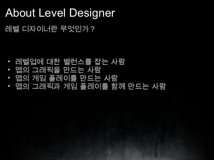 About Level Designer <ul><li>레벨 디자이너란 무엇인가 ? </li></ul><ul><ul><li>레벨업에 대한 밸런스를 잡는 사람 </li></ul></ul><ul><ul><li>맵의 그래픽을 만...