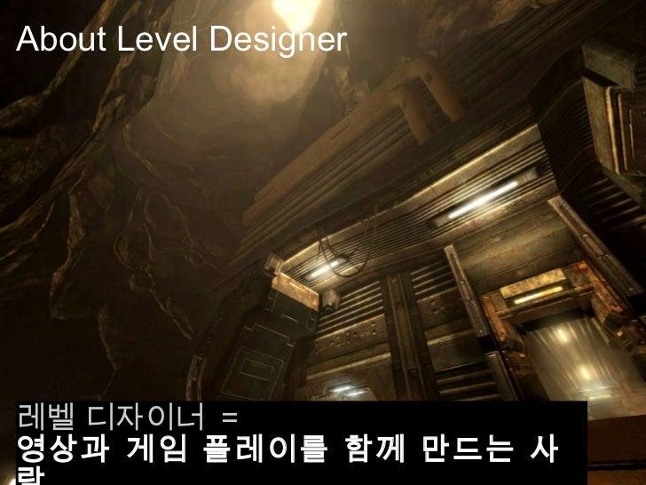 About Level Designer <ul><li>레벨 디자이너  = </li></ul><ul><li>영상과 게임 플레이를 함께 만드는 사람 </li></ul>