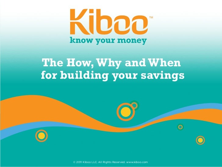 The How, Why and Whenfor building your savings     © 2011 Kiboo LLC. All Rights Reserved. www.kiboo.com