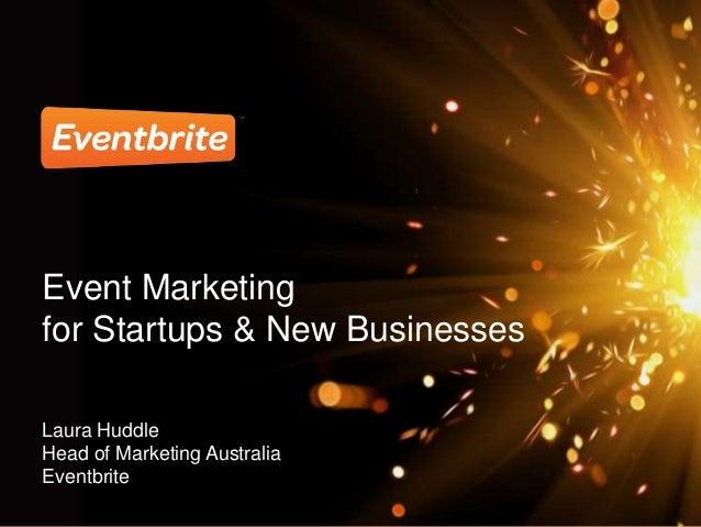 Event Marketing for Startups & New Businesses Laura Huddle Head of Marketing Australia Eventbrite