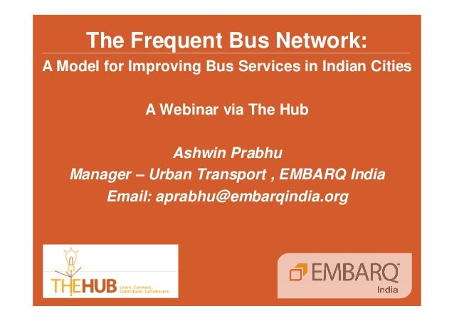 The Frequent Bus Network:  A Model for Improving Bus Services in Indian Cities  A Webinar via The Hub  Ashwin Prabhu  Mana...