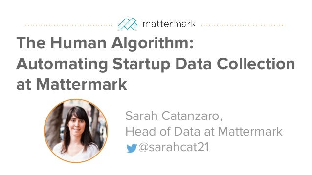 #datapointlive The Human Algorithm: Automating Startup Data Collection at Mattermark Sarah Catanzaro, Head of Data at Matt...