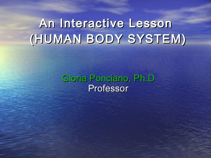 An Interactive Lesson(HUMAN BODY SYSTEM)    Gloria Ponciano, Ph.D           Professor