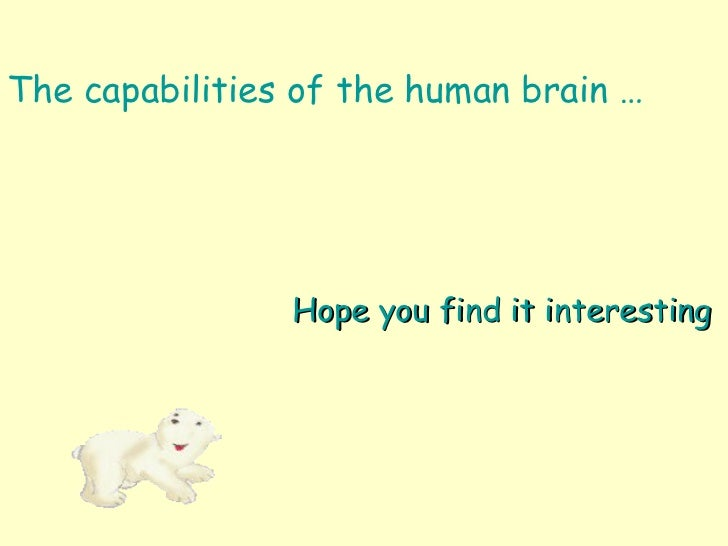<ul><li>The capabilities of the human brain … </li></ul>Hope you find it interesting