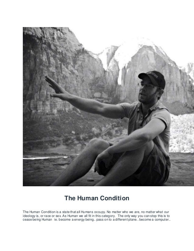 The Human Condition The Human Condition is a state that all Humans occupy. No matter who we are, no matter what our ideolo...