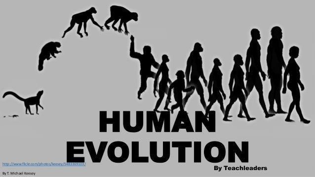 HUMAN EVOLUTION  http://www.flickr.com/photos/keesey/5483369103/ By T. Michael Keesey  By Teachleaders