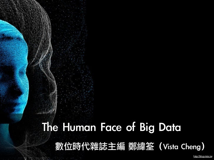 The Human Face of Big Data               數位時代雜誌主編 鄭緯筌(Vista Cheng)                                  ...