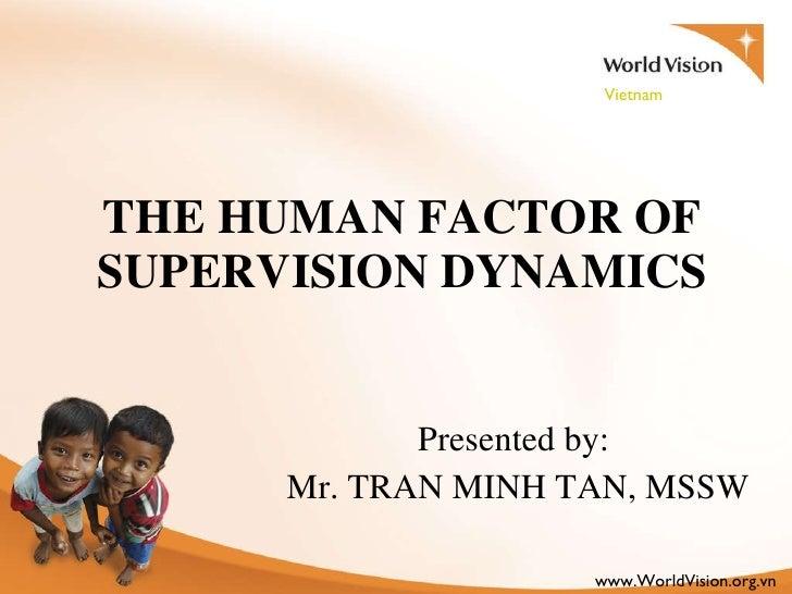 THE HUMAN FACTOR OF SUPERVISION DYNAMICS <ul><li>Presented by:  </li></ul><ul><li>Mr. TRAN MINH TAN, MSSW </li></ul>