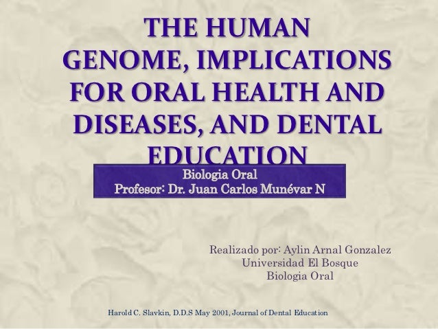 THE HUMANGENOME, IMPLICATIONSFOR ORAL HEALTH AND DISEASES, AND DENTAL      EDUCATION        Biologia Oral   Profesor: Dr. ...