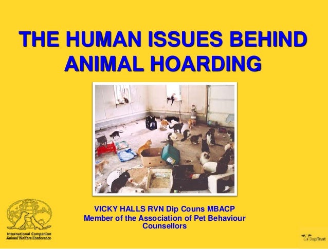 THE HUMAN ISSUES BEHIND ANIMAL HOARDING  VICKY HALLS RVN Dip Couns MBACP Member of the Association of Pet Behaviour Counse...
