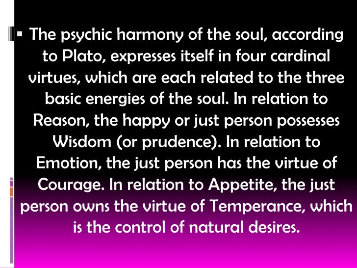the four virtues of the human soul according to plato Home essays plato's 4 virtues and their relationship between them to both the city and the soul according to plato, the four virtues are wisdom, courage, moderation they would be considered the useful falsehood that human beings (like the metals gold.