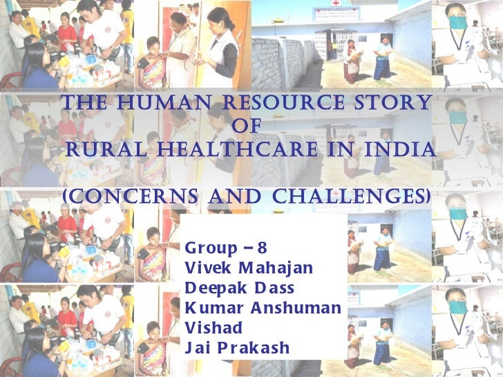 The Human Resource Story  of  Rural Healthcare in India (Concerns and Challenges)  Group – 8 Vivek Mahajan Deepak Dass Kum...