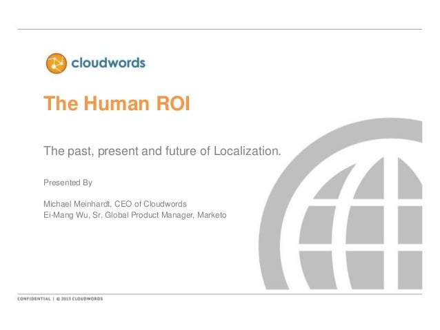The Human ROIThe past, present and future of Localization.Presented ByMichael Meinhardt, CEO of CloudwordsEi-Mang Wu, Sr. ...