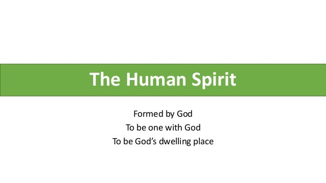 The Human Spirit Formed by God To be one with God To be God's dwelling place