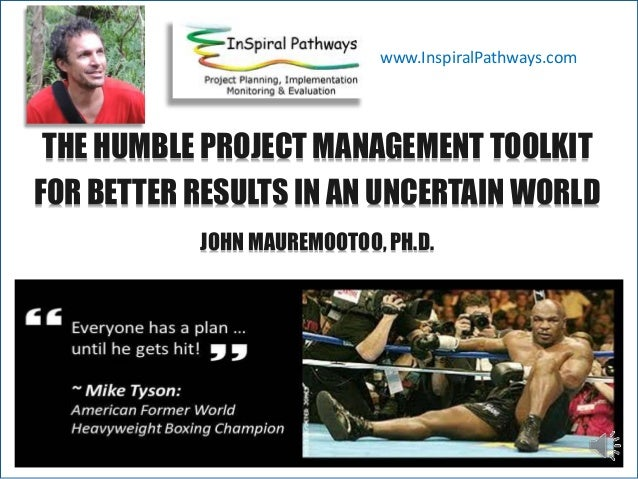 THE HUMBLE PROJECT MANAGEMENT TOOLKIT FOR BETTER RESULTS IN AN UNCERTAIN WORLD JOHN MAUREMOOTOO, PH.D. www.InspiralPathway...