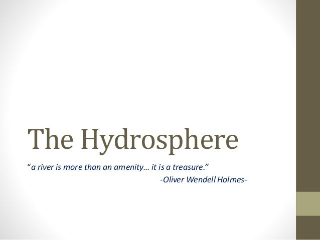 "The Hydrosphere ""a river is more than an amenity… it is a treasure."" -Oliver Wendell Holmes-"