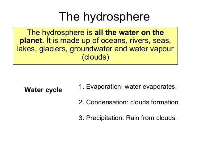 The hydrosphere The hydrosphere is all the water on the planet. It is made up of oceans, rivers, seas, lakes, glaciers, gr...