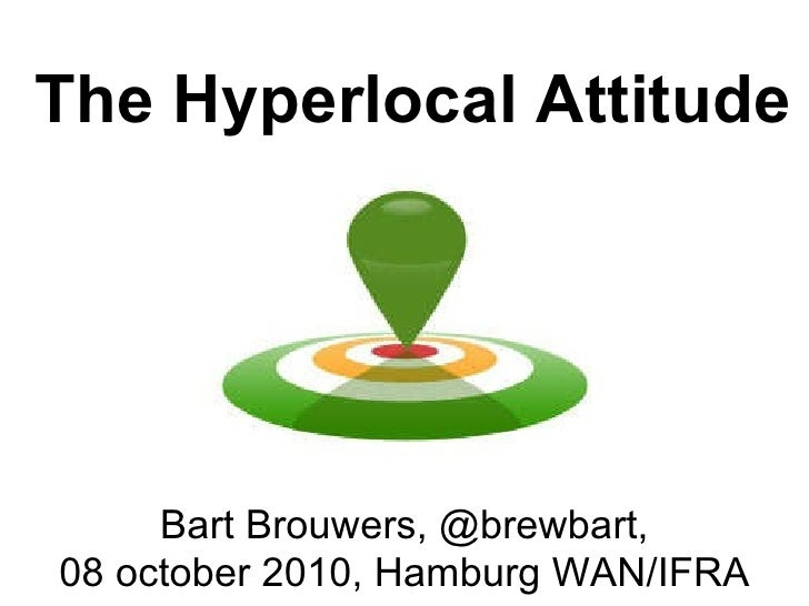 The Hyperlocal Attitude Bart Brouwers, @brewbart, 08 october 2010, Hamburg WAN/IFRA