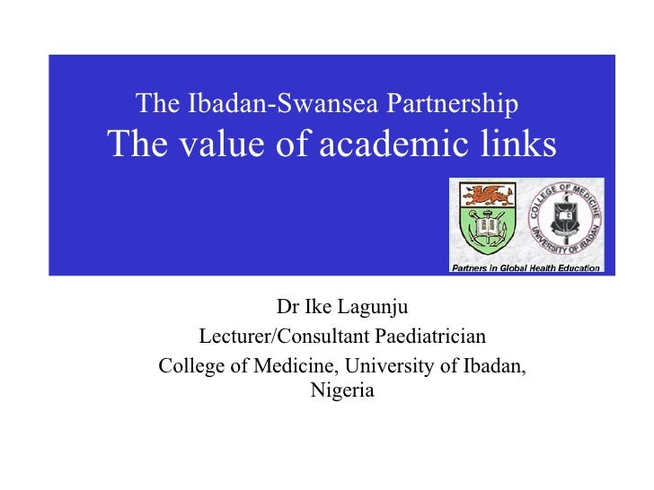 The Ibadan-Swansea Partnership   The value of academic links Dr Ike Lagunju Lecturer/Consultant Paediatrician College of M...