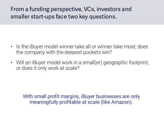 From a funding perspective, VCs, investors and smaller start-ups face two key questions. • Is the iBuyer model winner take...