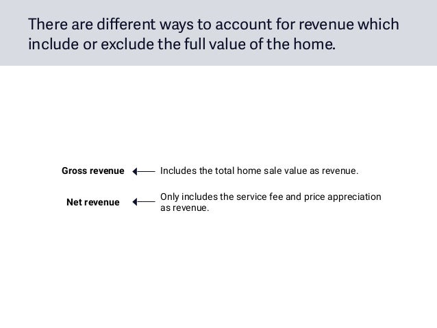 There are different ways to account for revenue which include or exclude the full value of the home. Gross revenue Include...