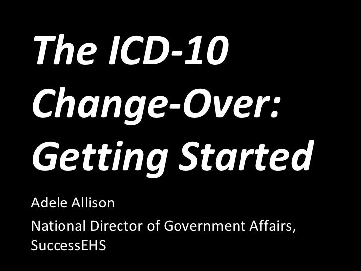 The ICD-10 Change-Over: Getting Started  Adele Allison National Director of Government Affairs, SuccessEHS