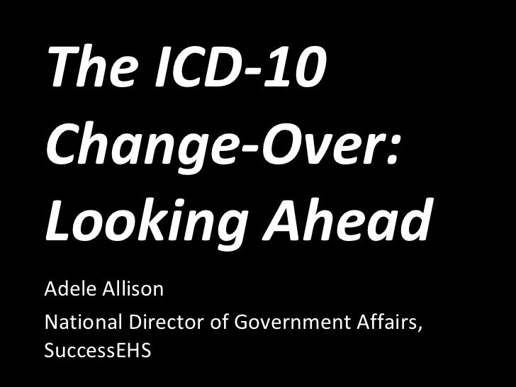 The ICD-10 Change-Over: Looking Ahead Adele Allison National Director of Government Affairs, SuccessEHS