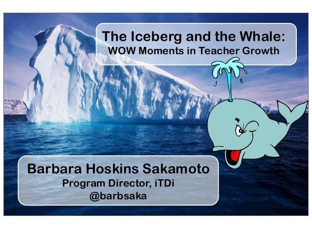 The Iceberg and the Whale: WOW Moments in Teacher Growth Barbara Hoskins Sakamoto Program Director, iTDi @barbsaka