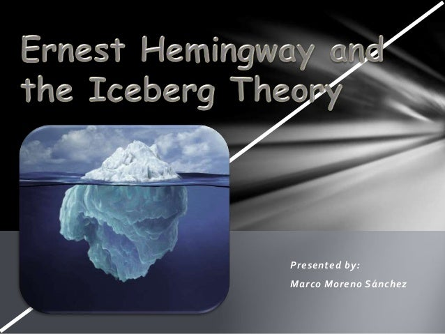 hemingway iceberg theory essay Hemingway's theory of omission or iceberg theory the iceberg theory means the reader gives you just enough so you can put the research essay.