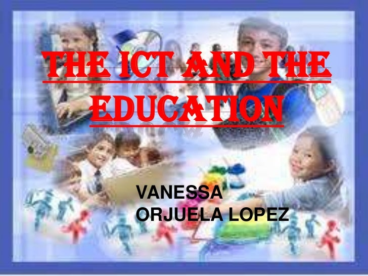 THE ICT AND THE  EDUCATION    VANESSA    ORJUELA LOPEZ