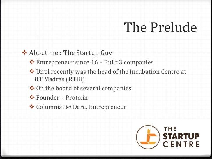 The Prelude <ul><li>About me : The Startup Guy </li></ul><ul><ul><li>Entrepreneur since 16 – Built 3 companies </li></ul><...