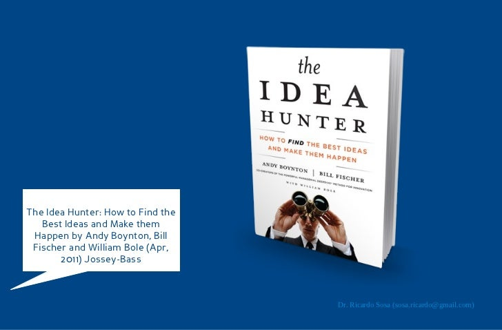 The Idea Hunter: How to Find the   Best Ideas and Make them Happen by Andy Boynton, Bill Fischer and William Bole (Apr,   ...