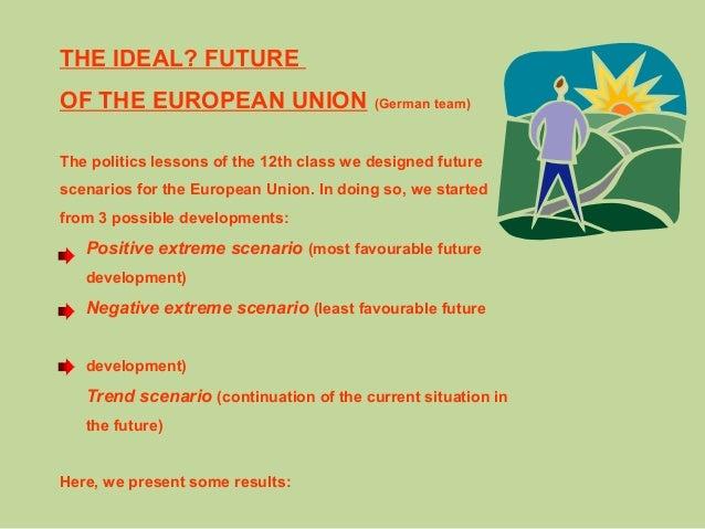 THE IDEAL? FUTURE OF THE EUROPEAN UNION (German team) The politics lessons of the 12th class we designed future scenarios ...