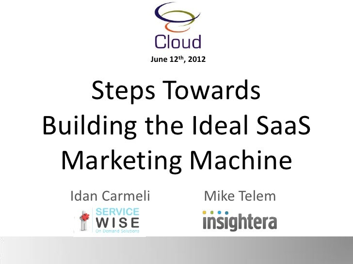June 12th, 2012    Steps TowardsBuilding the Ideal SaaS Marketing Machine  Idan Carmeli                 Mike Telem
