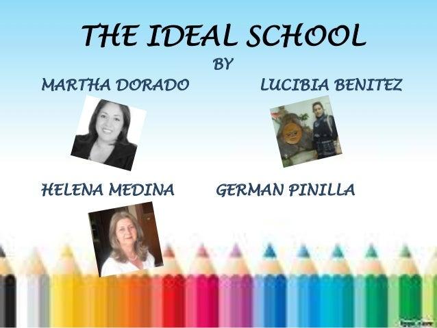 THE IDEAL SCHOOL BY MARTHA DORADO LUCIBIA BENITEZ HELENA MEDINA GERMAN PINILLA