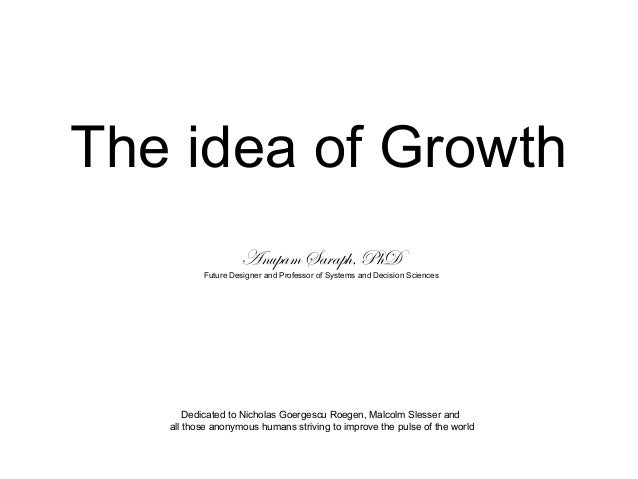 The idea of Growth Anupam Saraph, PhD Future Designer and Professor of Systems and Decision Sciences Dedicated to Nicholas...