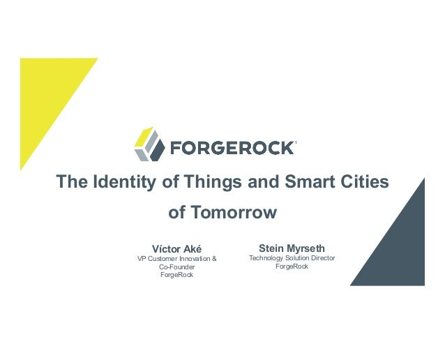 The Identity of Things and Smart Cities of Tomorrow Stein Myrseth Technology Solution Director ForgeRock Víctor Aké VP Cus...