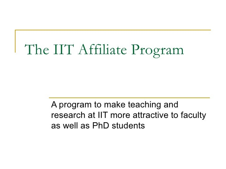 The IIT Affiliate Program A program to make teaching and research at IIT more attractive to faculty as well as PhD students