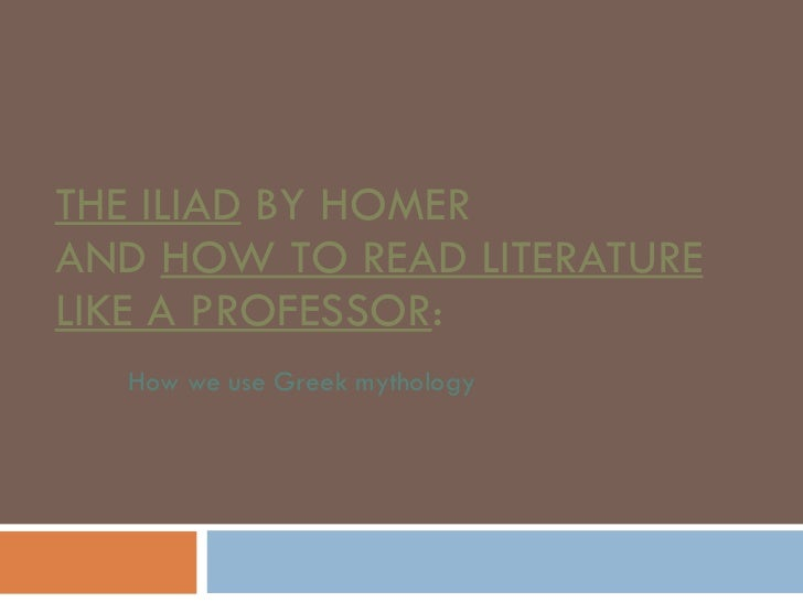 THE ILIAD  BY HOMER AND  HOW TO READ LITERATURE LIKE A PROFESSOR : How we use Greek mythology