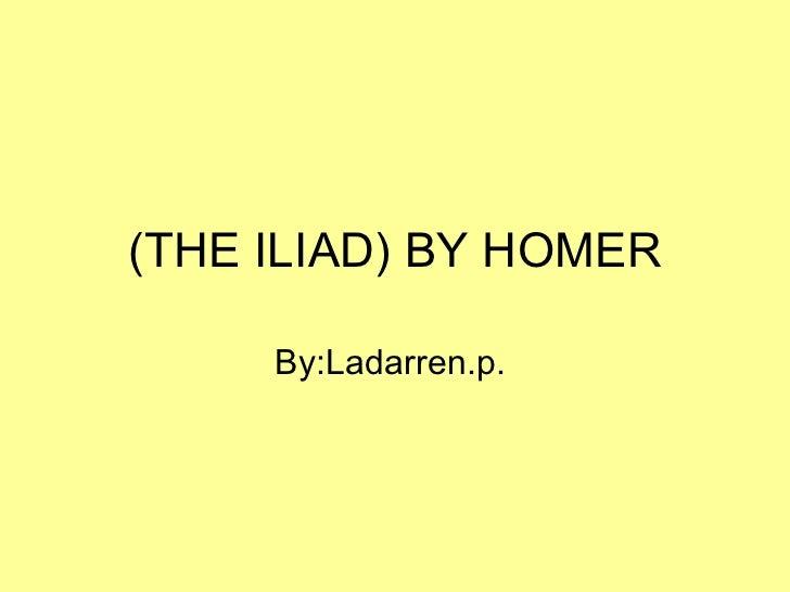 (THE ILIAD) BY HOMER     By:Ladarren.p.