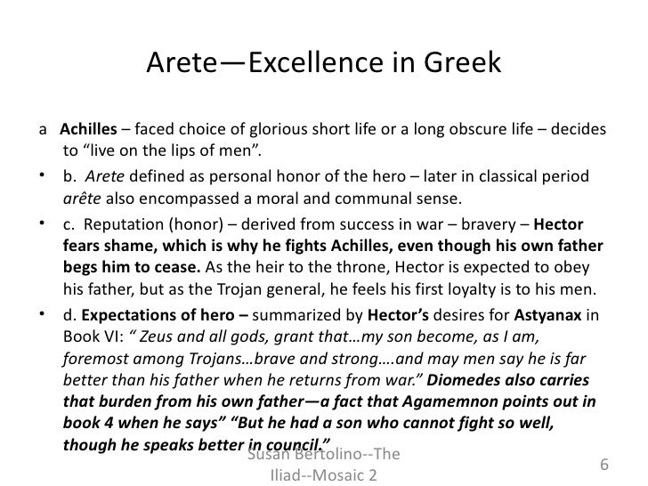 achilles arete Achilles' hero behavior cycle in the iliad essay 1036 words | 5 pages behavior cycle, which often ended tragically in homer's epic poem, the iliad, achilles is a great warrior who traces the stages of the behavior cycle twice, from arete to hubris to ate and then to nemesis.