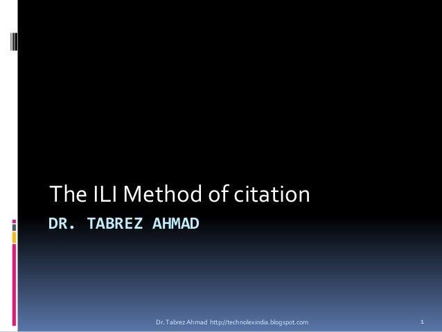 The ILI Method of citationDR. TABREZ AHMAD           Dr. Tabrez Ahmad http://technolexindia.blogspot.com   1