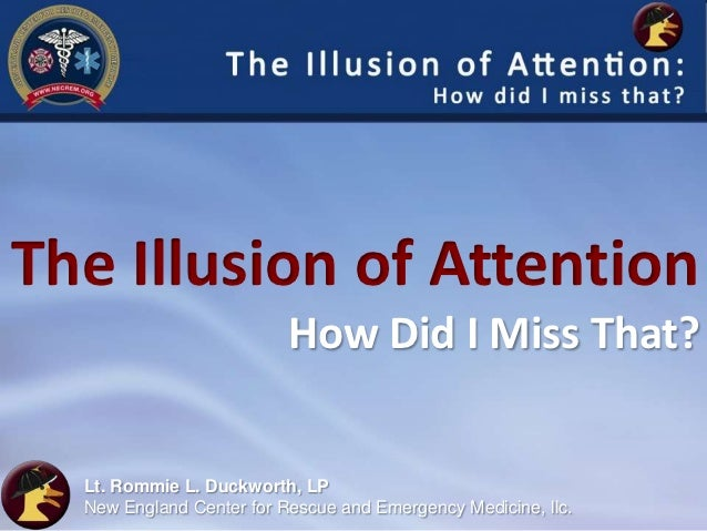 The Illusion of Attention                          How Did I Miss That?  Lt. Rommie L. Duckworth, LP  New England Center f...