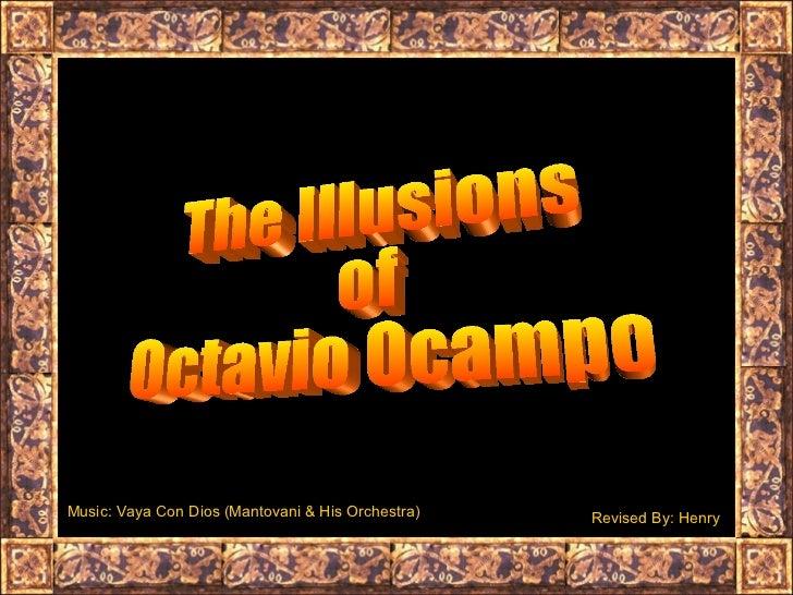 The Illusions  of  Octavio Ocampo Music: Vaya Con Dios (Mantovani & His Orchestra) Revised By: Henry
